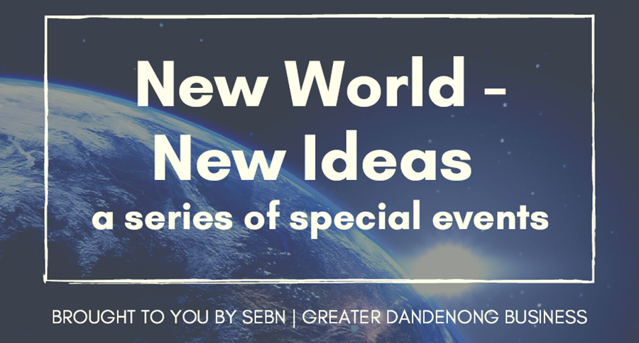 New World New Ideas - a series of special events. Brought to you by SEBN and Greater Dandenong Business