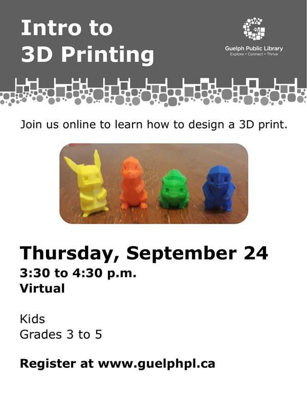 Kids in grades 3 to 5 are invited to join us online to learn how to design a 3D print before visiting the library's Makerspace. Thursday September 24 at 3:30pm. Please register at https://guelphpl.libnet.info/event/4562070