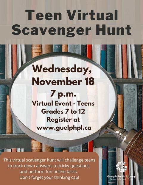 Teen Scavenger Hunt, November 18 at 7 p.m. This virtual scavenger hunt will challenge teens to track down answers to tricky questions and perform fun online tasks. Don't forget your thinking cap! Teen. Grades 7 to 12. Registration required.