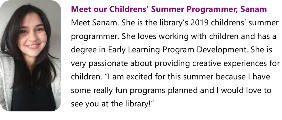 This is a photo of Sanam, our children's summer programmer for 2019. She loves working with children and has a degree in Early Learning Program Development. She is very passionate about providing creative experiences for children. Drop by the Main Library to meet Sanam and have a fun summer at our library programs.