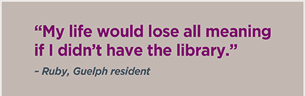 """My life would lose all meaning if I didn't have the library."" ~ Ruby, Guelph resident"