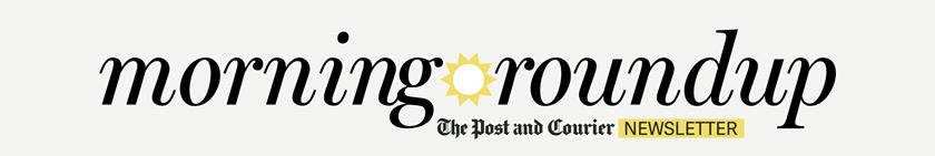 Your morning roundup newsletter from The Post and Courier