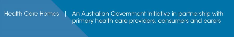 Health Care Homes - An Australian Government initiative in partnership with primary health care providers, consumers and carers.