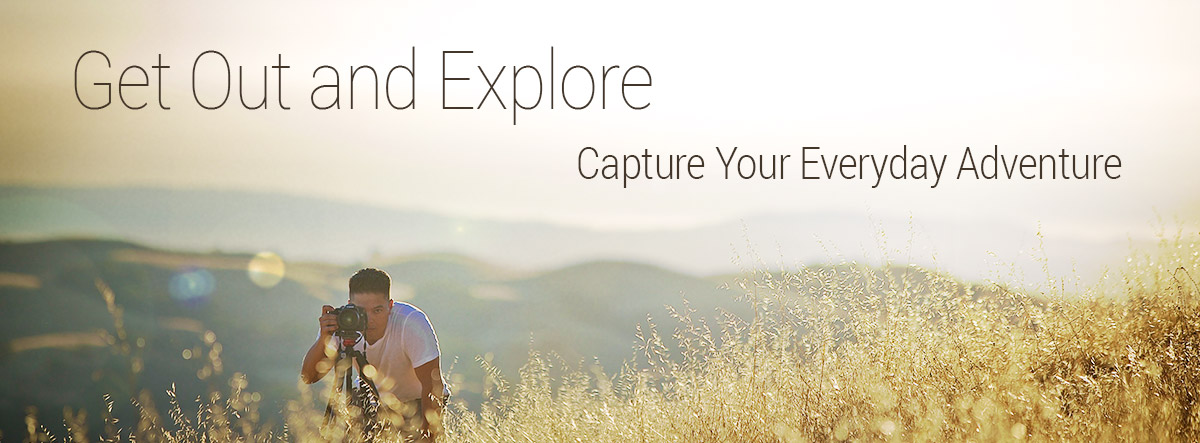 Get Out and Explore. Capture Your Everyday Adventure.