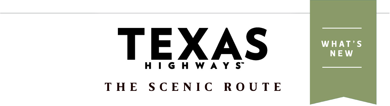 The Scenic Route - What's New from Texas Highways Magazine