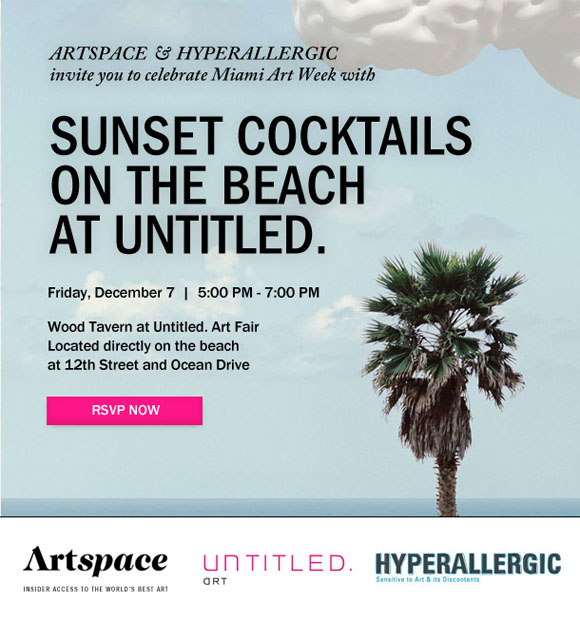Artspace&#32;&amp;&#32;Hyperallergic&#32;invite&#32;you&#32;to&#32;Sunset&#32;Cocktails&#32;on&#32;the&#32;Beach&#32;at&#32;Untitled.&#32;in&#32;Miami&#32;&#8212;&#32;Friday,&#32;December&#32;7