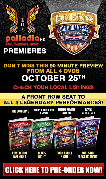 Palladia HD premieres Tour de Force! Don't miss this 90 minute preview from all 4 DVDs October 25th. Check your local listings. Four Nights, Four Shows, Four Legendary Performances! A front row seat to all four legendary shows. Pre-Order Now 'Tour de Force' Joe Bonamassa Live in London 2013. Click here to pre-order now!