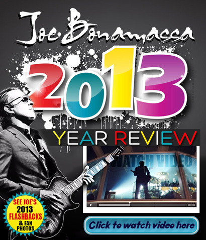 Joe Bonamassa 2013 Year Review! See Joe's 2013 flashbacks & fan photos. Click to watch video here.
