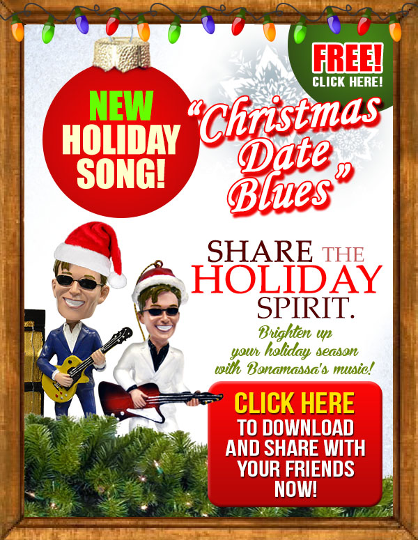 Bonamassa 2013 Christmas Song Giveaway. Free New Holiday Song! 'Christmas Date Blues'. Share the holiday spirit. Brighten your holiday season with Bonamassa's music. Click here to download and share with your friends now!