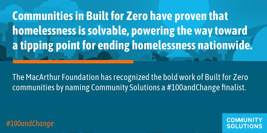 Graphic: Communities in BFZ have proven that homelessness is solvable, powering the way toward a tipping point for ending homelessness nationwide. The MacArthur Foundation has recognized the bold work of BFZ communities by naming Community Solutions a #100andChange finalist.